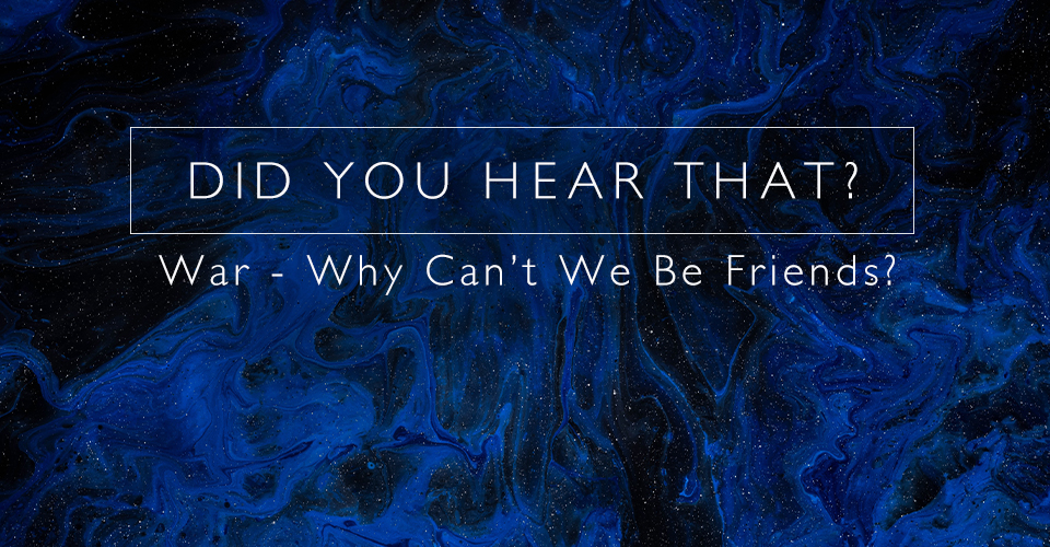 Did You Hear That? War - Why Can't We Be Friends?